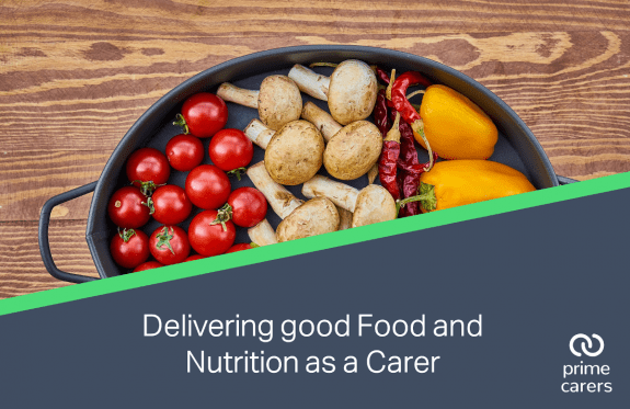 Delivering good Food and Nutrition as a Carer