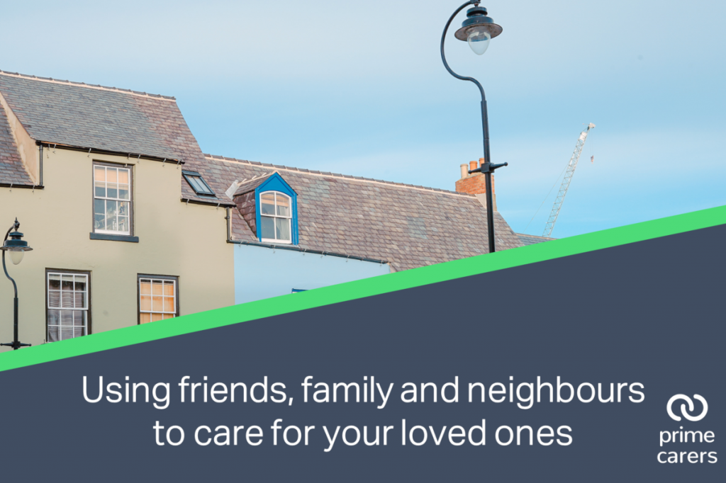 Using friends, family and neighbours to care for your loved ones